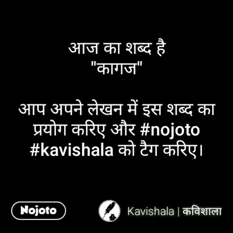 """आज का शब्द है """"कागज""""  आप अपने लेखन में इस शब्द का प्रयोग करिए और #nojoto #kavishala को टैग करिए।"""