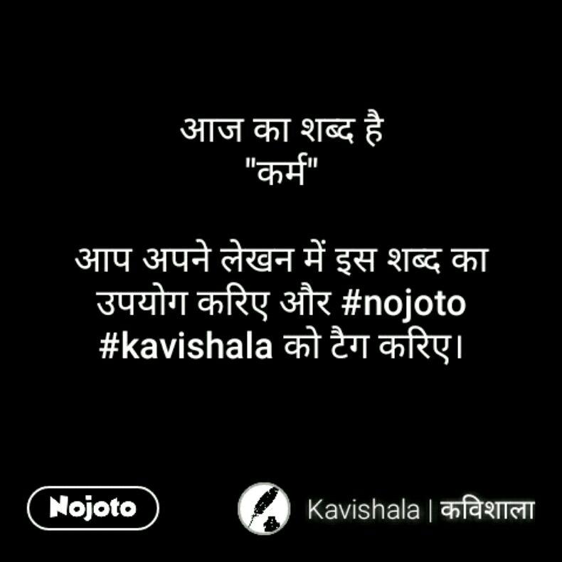 """आज का शब्द है """"कर्म""""  आप अपने लेखन में इस शब्द का उपयोग करिए और #nojoto #kavishala को टैग करिए।"""