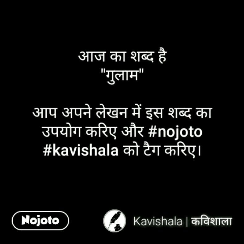 """आज का शब्द है """"गुलाम""""  आप अपने लेखन में इस शब्द का उपयोग करिए और #nojoto #kavishala को टैग करिए।"""