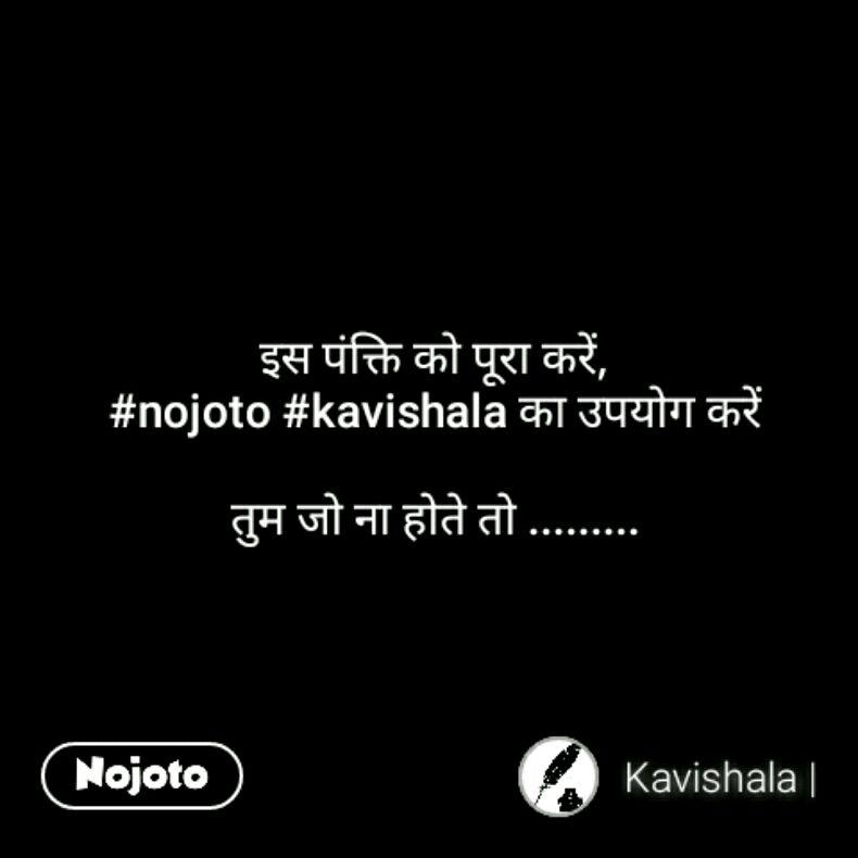 इस पंक्ति को पूरा करें, #nojoto #kavishala का उपयोग करें  तुम जो ना होते तो .........