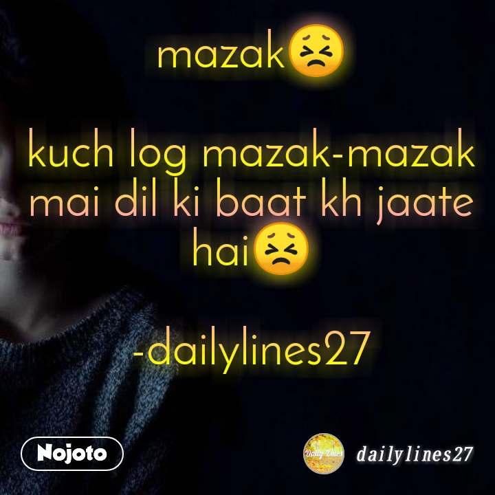 mazak😣  kuch log mazak-mazak mai dil ki baat kh jaate hai😣  -dailylines27