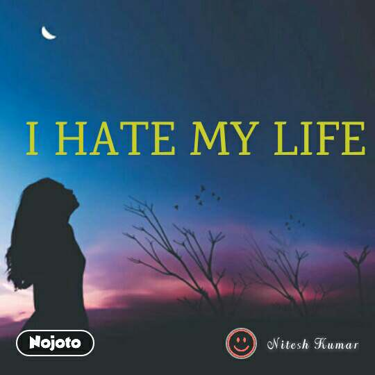 I HATE MY LIFE | Nojoto