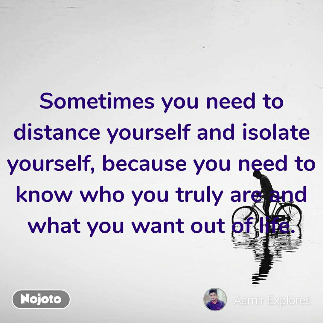 Sometimes you need to distance yourself and isolate yourself, because you need to know who you truly are and what you want out of life.