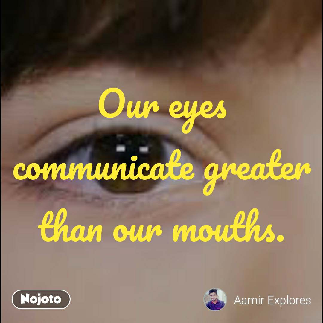 Our eyes communicate greater than our mouths.