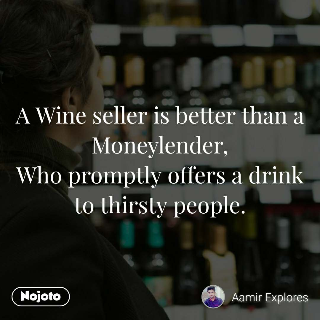 A Wine seller is better than a Moneylender, Who promptly offers a drink to thirsty people.