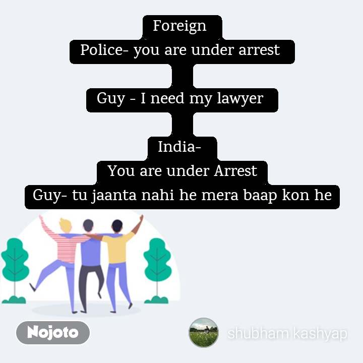 Foreign  Police- you are under arrest   Guy - I need my lawyer   India-  You are under Arrest Guy- tu jaanta nahi he mera baap kon he