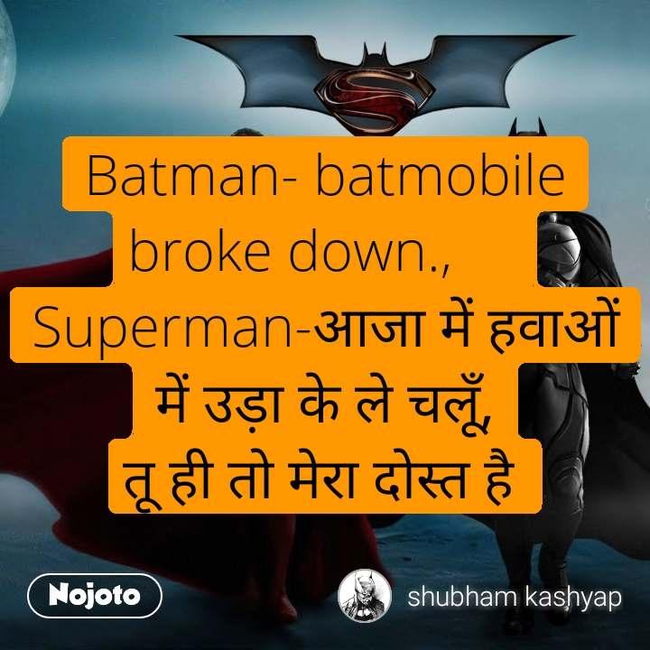 Batman- batmobile broke down.,   Superman-आजा में हवाओं में उड़ा के ले चलूँ, तू ही तो मेरा दोस्त है
