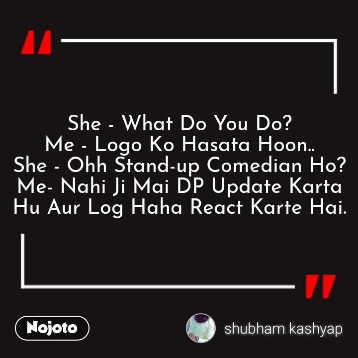 She - What Do You Do? Me - Logo Ko Hasata Hoon.. She - Ohh Stand-up Comedian Ho? Me- Nahi Ji Mai DP Update Karta Hu Aur Log Haha React Karte Hai.