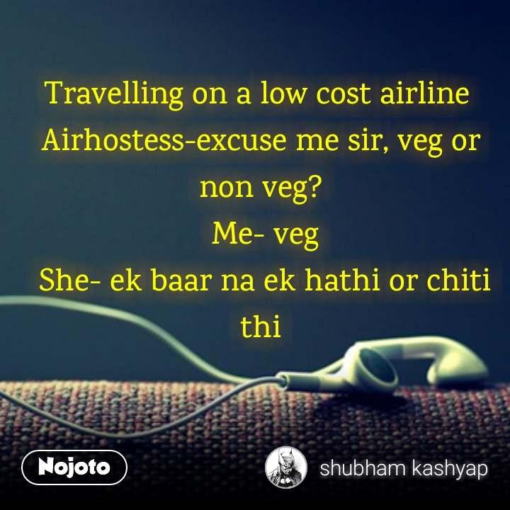 Travelling on a low cost airline Airhostess-excuse me sir, veg or non veg?  Me- veg  She- ek baar na ek hathi or chiti thi