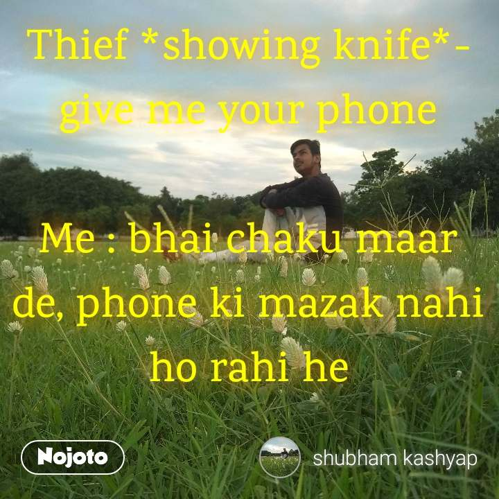 Thief *showing knife*- give me your phone  Me : bhai chaku maar de, phone ki mazak nahi ho rahi he