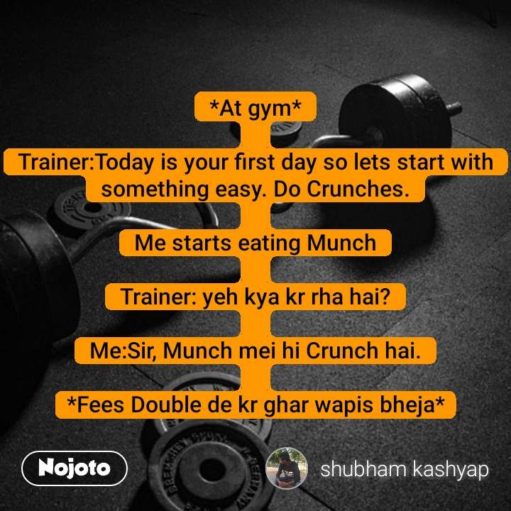 *At gym*  Trainer:Today is your first day so lets start with something easy. Do Crunches.  Me starts eating Munch  Trainer: yeh kya kr rha hai?  Me:Sir, Munch mei hi Crunch hai.  *Fees Double de kr ghar wapis bheja*