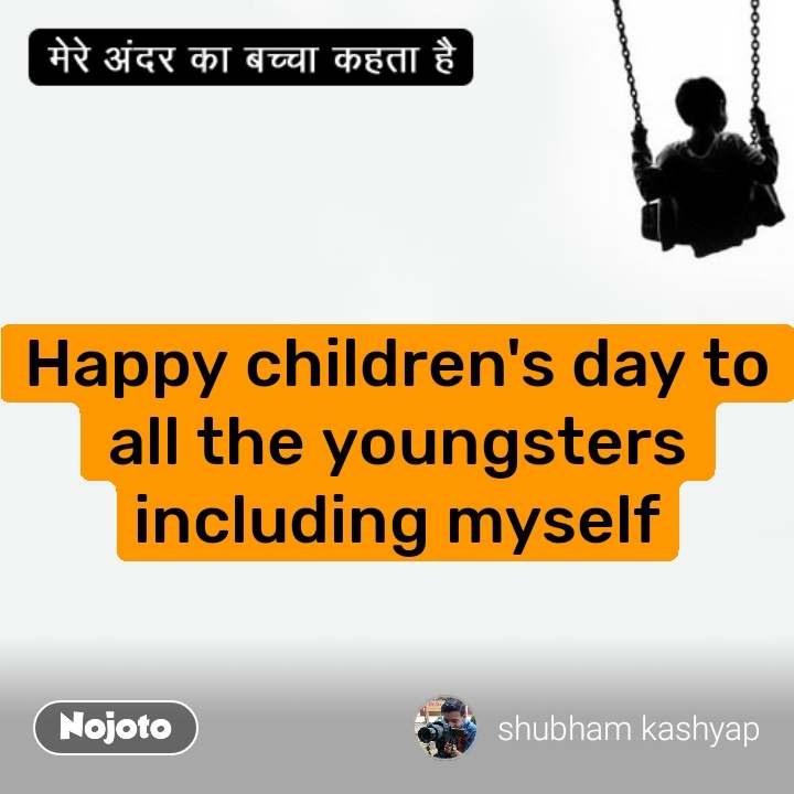मेरे अंदर का बच्चा  Happy children's day to all the youngsters including myself