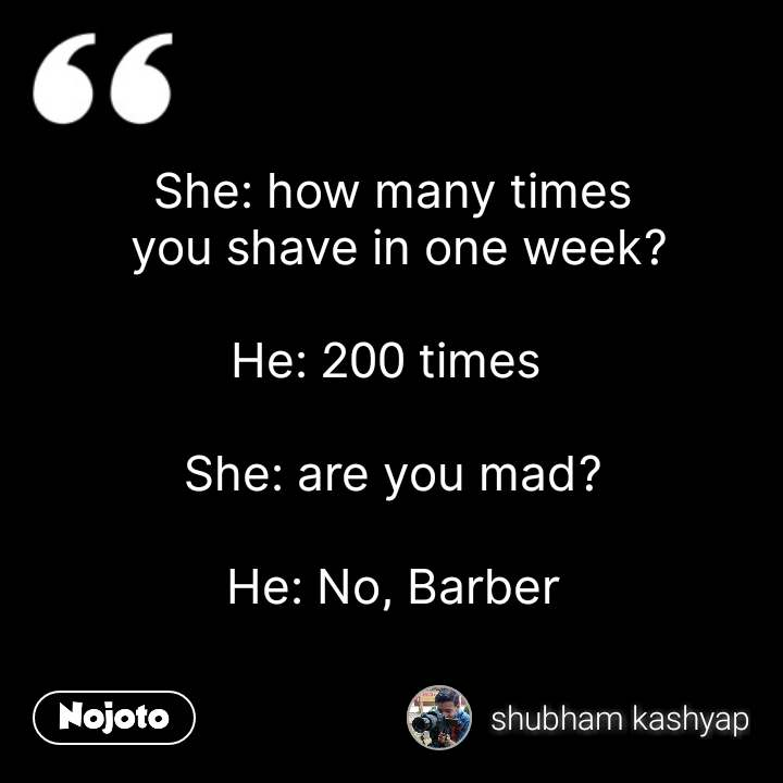 She: how many times  you shave in one week?  He: 200 times   She: are you mad?  He: No, Barber #NojotoQuote