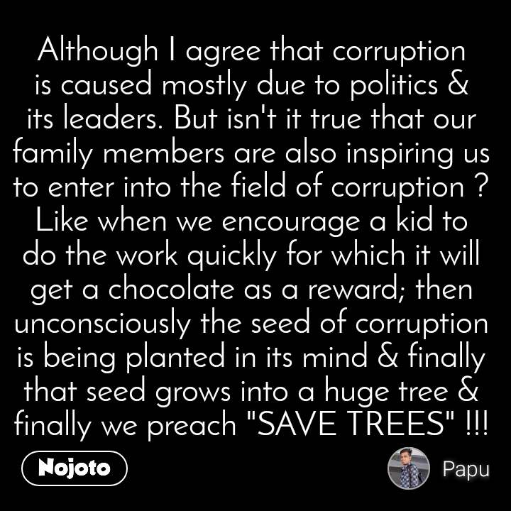 """Although I agree that corruption is caused mostly due to politics & its leaders. But isn't it true that our family members are also inspiring us to enter into the field of corruption ? Like when we encourage a kid to do the work quickly for which it will get a chocolate as a reward; then unconsciously the seed of corruption is being planted in its mind & finally that seed grows into a huge tree & finally we preach """"SAVE TREES"""" !!!"""