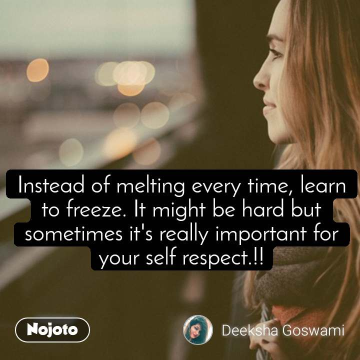 Instead of melting every time, learn to freeze. It might be hard but sometimes it's really important for your self respect.!!