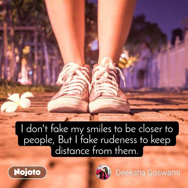 I don't fake my smiles to be closer to people, But I fake rudeness to keep distance from them.