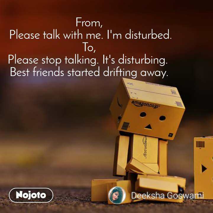 From,  Please talk with me. I'm disturbed.  To,  Please stop talking. It's disturbing.  Best friends started drifting away.