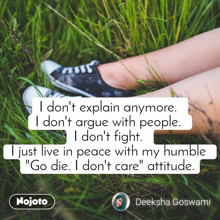 "I don't explain anymore.  I don't argue with people.  I don't fight.  I just live in peace with my humble  ""Go die. I don't care"" attitude."
