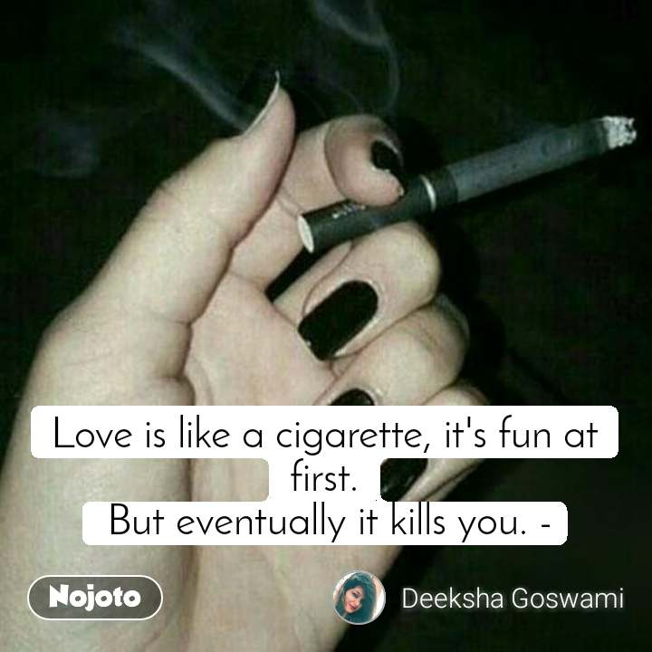 Love is like a cigarette, it's fun at first.  But eventually it kills you. -