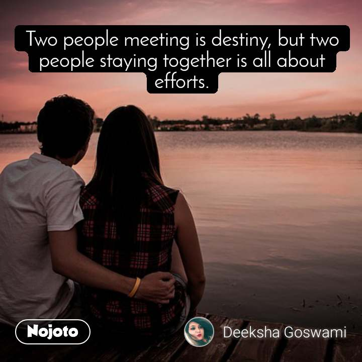 Two people meeting is destiny, but two people staying together is all about efforts.