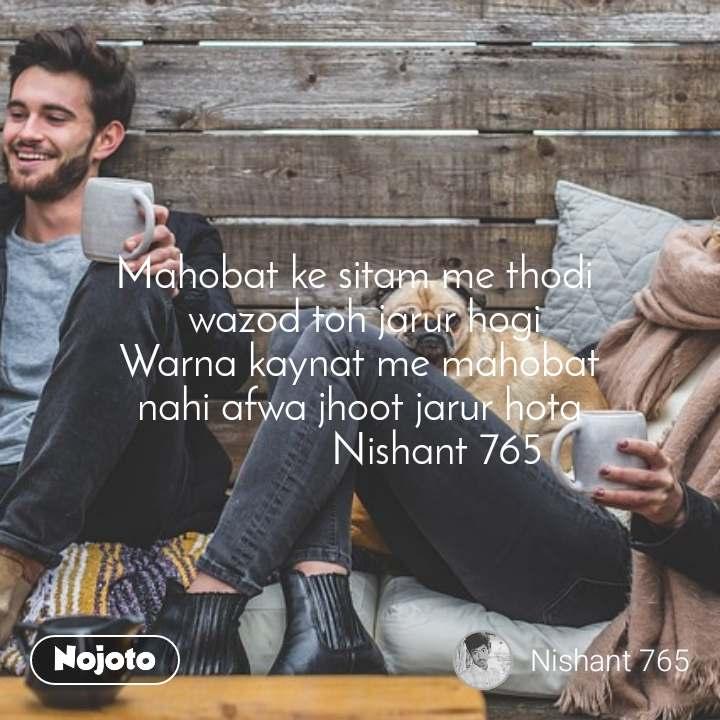 Mahobat ke sitam me thodi   wazod toh jarur hogi Warna kaynat me mahobat nahi afwa jhoot jarur hota               Nishant 765