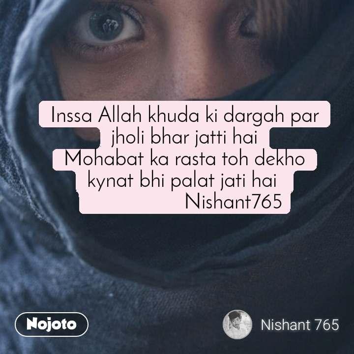 #OpenPoetry Inssa Allah khuda ki dargah par jholi bhar jatti hai Mohabat ka rasta toh dekho kynat bhi palat jati hai                    Nishant765