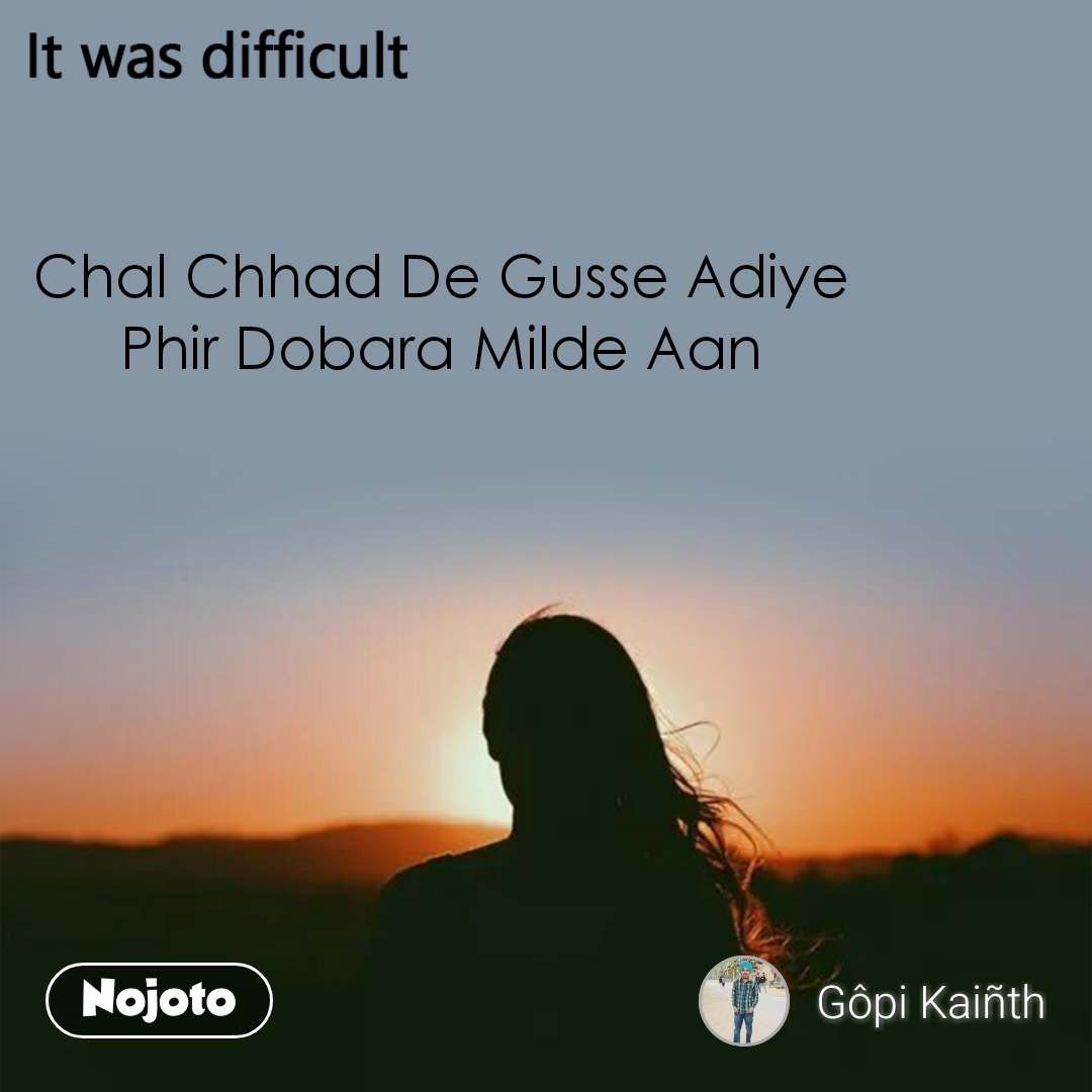 It was difficult Chal Chhad De Gusse Adiye Phir Dobara Milde Aan