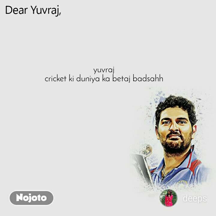 Dear Yuvraj yuvraj  cricket ki duniya ka betaj badsahh