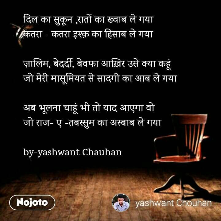 दिल का सुकून ,रातों का ख्वाब ले गया  कतरा - कतरा इश्क़ का हिसाब ले गया   ज़ालिम, बेदर्दी, बेवफा आख़िर उसे क्या कहूं  जो मेरी मासूमियत से सादगी का आब ले गया   अब भूलना चाहूं भी तो याद आएगा वो  जो राज- ए -तबस्सुम का अस्बाब ले गया  by-yashwant Chauhan