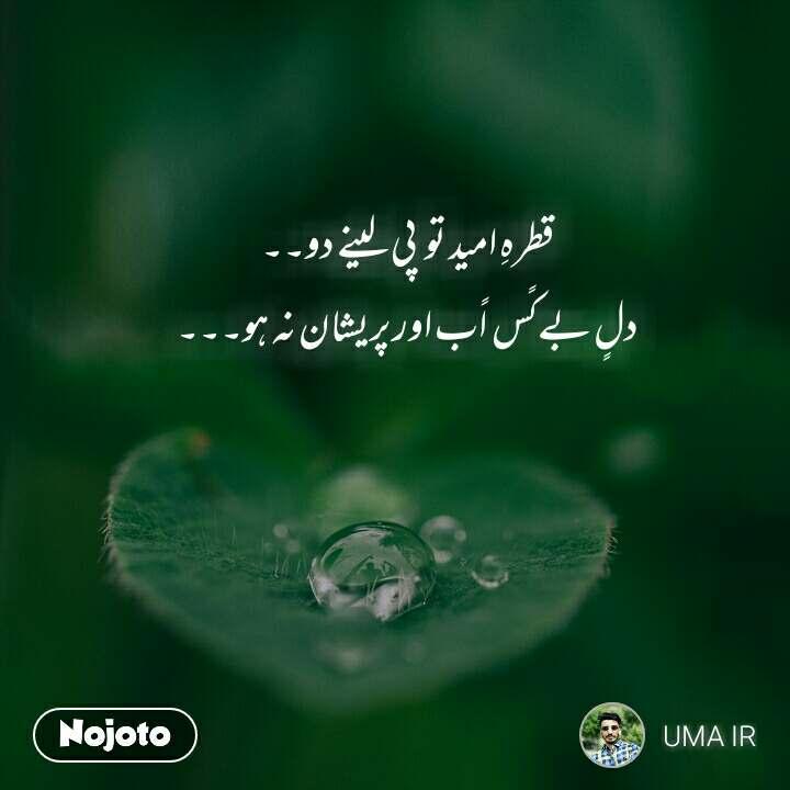 قطرہِ امید تو   پی لینے دو۔۔ دلٍ بےکًس  اًب اور پریشان نہ ہو۔۔۔