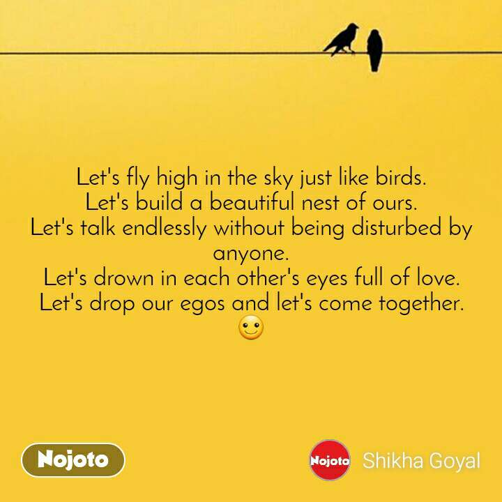 Let's fly high in the sky just like birds. Let's build a beautiful nest of ours. Let's talk endlessly without being disturbed by anyone. Let's drown in each other's eyes full of love. Let's drop our egos and let's come together. ☺