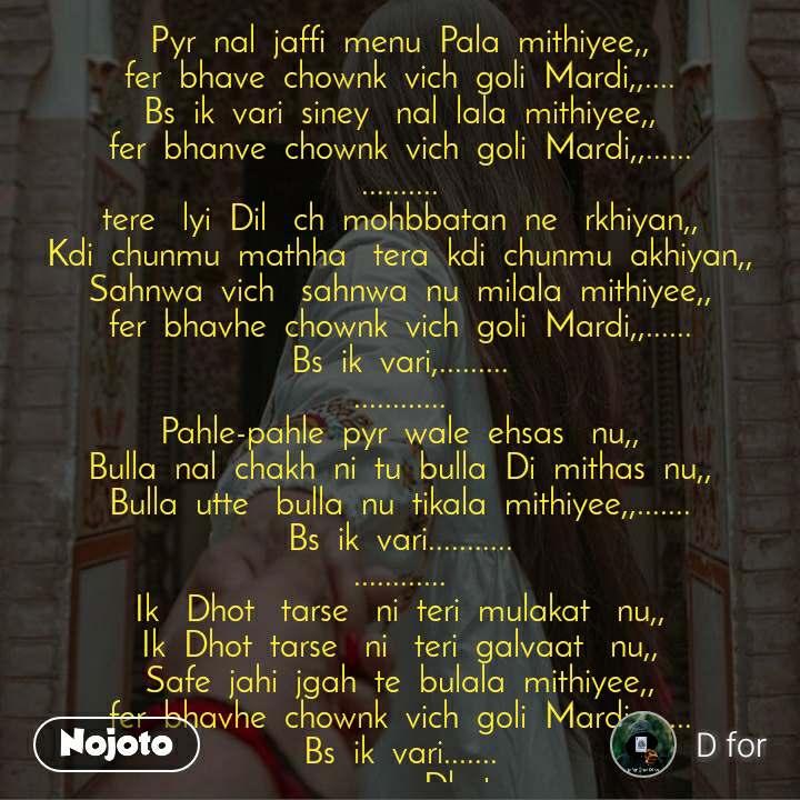 Pyr  nal  jaffi  menu  Pala  mithiyee,, fer  bhave  chownk  vich  goli  Mardi,,.... Bs  ik  vari  siney   nal  lala  mithiyee,, fer  bhanve  chownk  vich  goli  Mardi,,...... .......... tere   lyi  Dil   ch  mohbbatan  ne   rkhiyan,, Kdi  chunmu  mathha   tera  kdi  chunmu  akhiyan,, Sahnwa  vich   sahnwa  nu  milala  mithiyee,, fer  bhavhe  chownk  vich  goli  Mardi,,...... Bs  ik  vari,......... ............ Pahle-pahle  pyr  wale  ehsas   nu,, Bulla  nal  chakh  ni  tu  bulla  Di  mithas  nu,, Bulla  utte   bulla  nu  tikala  mithiyee,,....... Bs  ik  vari........... ............ Ik   Dhot   tarse   ni  teri  mulakat   nu,, Ik  Dhot  tarse   ni   teri  galvaat   nu,, Safe  jahi  jgah  te  bulala  mithiyee,, fer  bhavhe  chownk  vich  goli  Mardi,,...... Bs  ik  vari....... ..................Dhot ..
