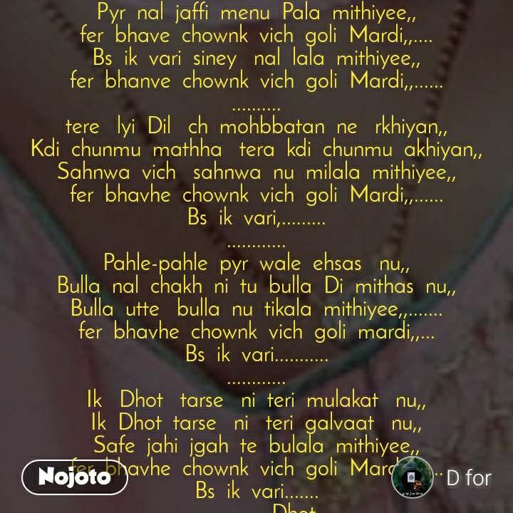 Pyr  nal  jaffi  menu  Pala  mithiyee,, fer  bhave  chownk  vich  goli  Mardi,,.... Bs  ik  vari  siney   nal  lala  mithiyee,, fer  bhanve  chownk  vich  goli  Mardi,,...... .......... tere   lyi  Dil   ch  mohbbatan  ne   rkhiyan,, Kdi  chunmu  mathha   tera  kdi  chunmu  akhiyan,, Sahnwa  vich   sahnwa  nu  milala  mithiyee,, fer  bhavhe  chownk  vich  goli  Mardi,,...... Bs  ik  vari,......... ............ Pahle-pahle  pyr  wale  ehsas   nu,, Bulla  nal  chakh  ni  tu  bulla  Di  mithas  nu,, Bulla  utte   bulla  nu  tikala  mithiyee,,....... fer  bhavhe  chownk  vich  goli  mardi,,... Bs  ik  vari........... ............ Ik   Dhot   tarse   ni  teri  mulakat   nu,, Ik  Dhot  tarse   ni   teri  galvaat   nu,, Safe  jahi  jgah  te  bulala  mithiyee,, fer  bhavhe  chownk  vich  goli  Mardi,,...... Bs  ik  vari....... ..................Dhot ..