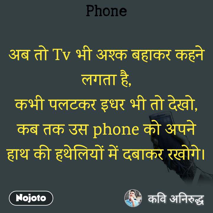 अब तो Tv भी अश्क बहाकर कहने लगता है, कभी पलटकर इधर भी तो देखो, कब तक उस phone को अपने हाथ की हथेलियों में दबाकर रखोगे।