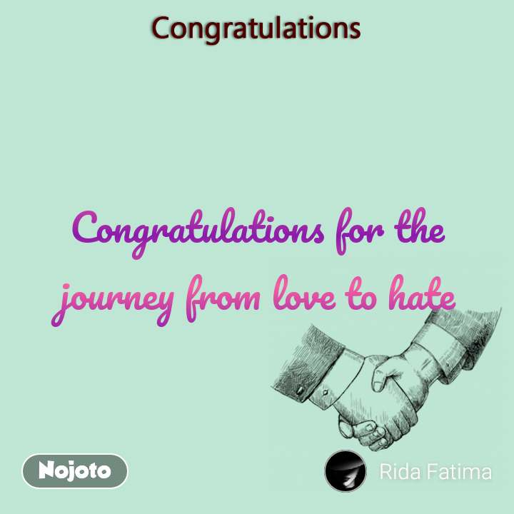 Congratulations Congratulations for the journey from love to hate