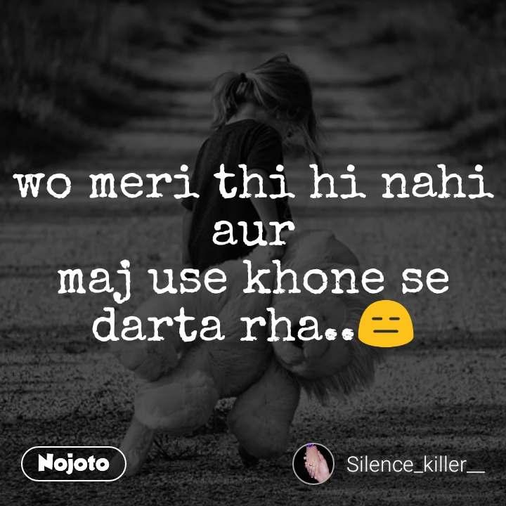 wo meri thi hi nahi aur maj use khone se darta rha..😑