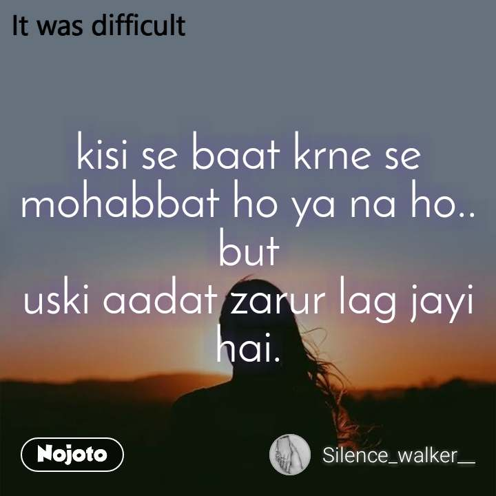 It was difficult kisi se baat krne se mohabbat ho ya na ho.. but uski aadat zarur lag jayi hai.