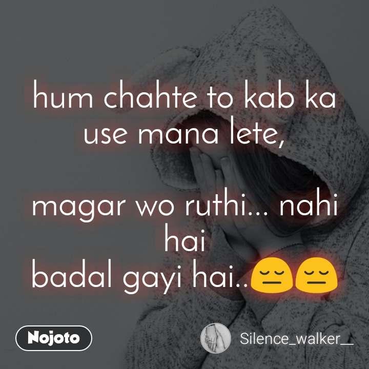 hum chahte to kab ka use mana lete,  magar wo ruthi... nahi hai badal gayi hai..😔😔