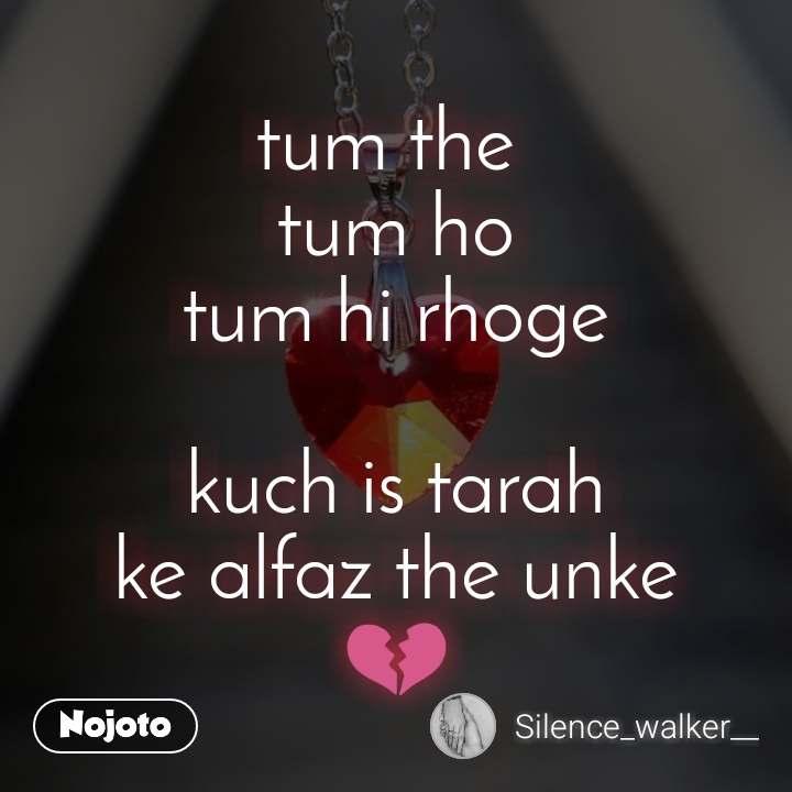 tum the  tum ho tum hi rhoge  kuch is tarah ke alfaz the unke 💔