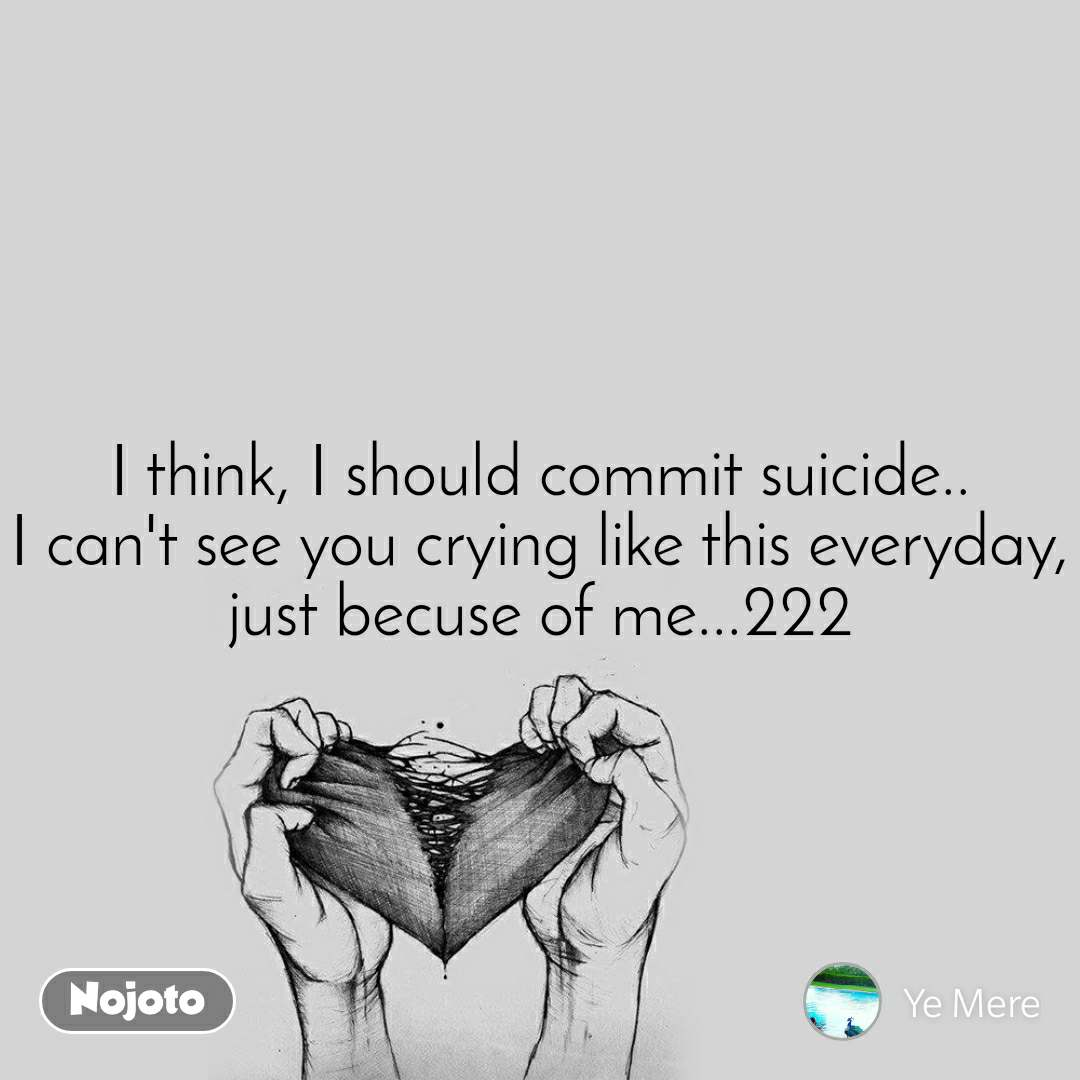I think, I should commit suicide.. I can't see you crying like this everyday, just becuse of me...222