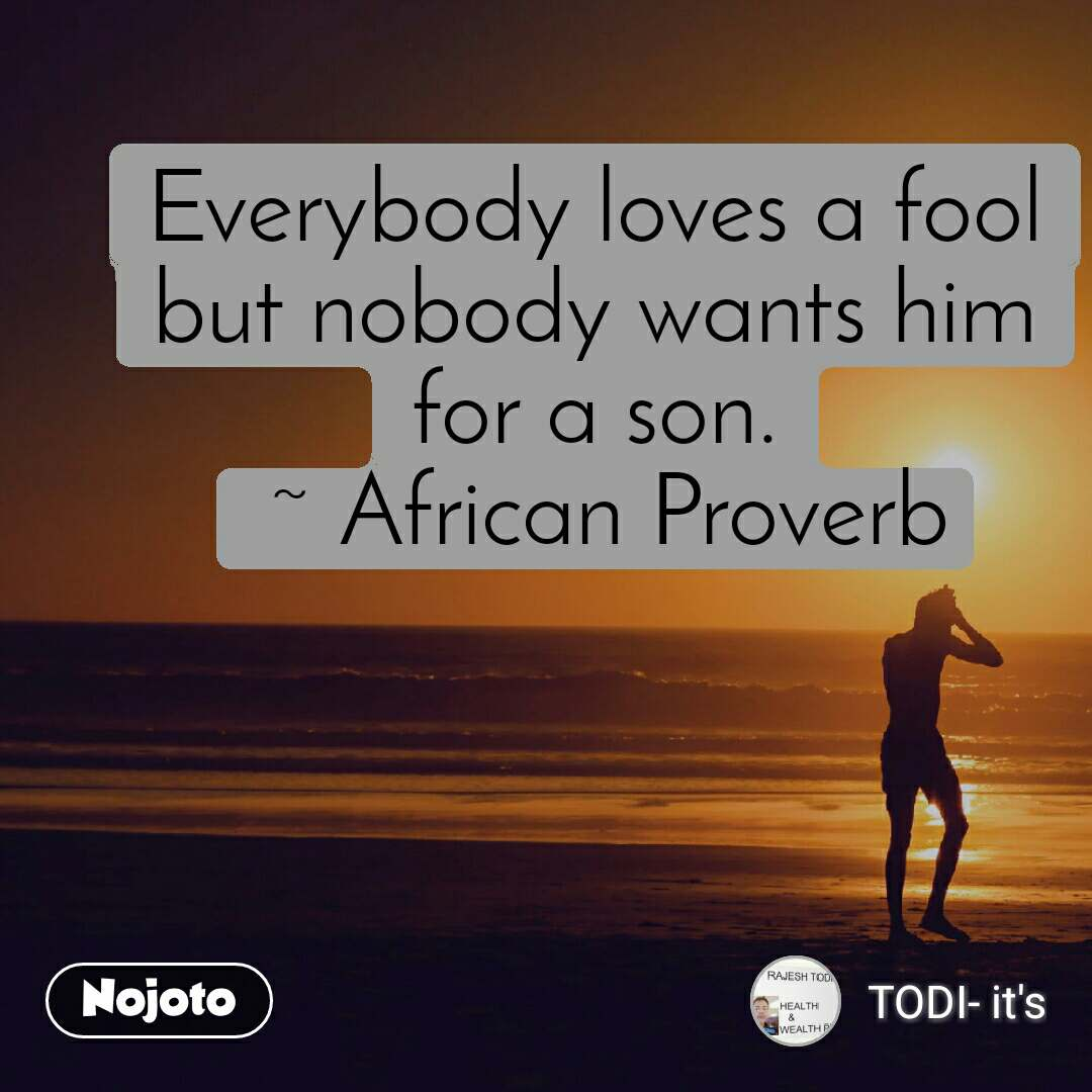 Everybody loves a fool but nobody wants him for a son.  ~ African Proverb
