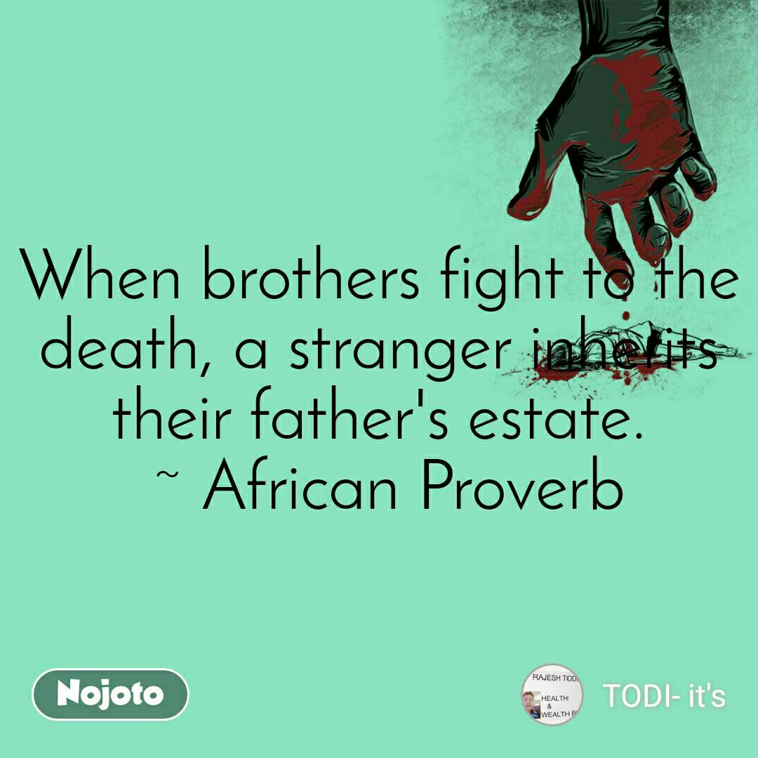 When brothers fight to the death, a stranger inherits their father's estate.  ~ African Proverb