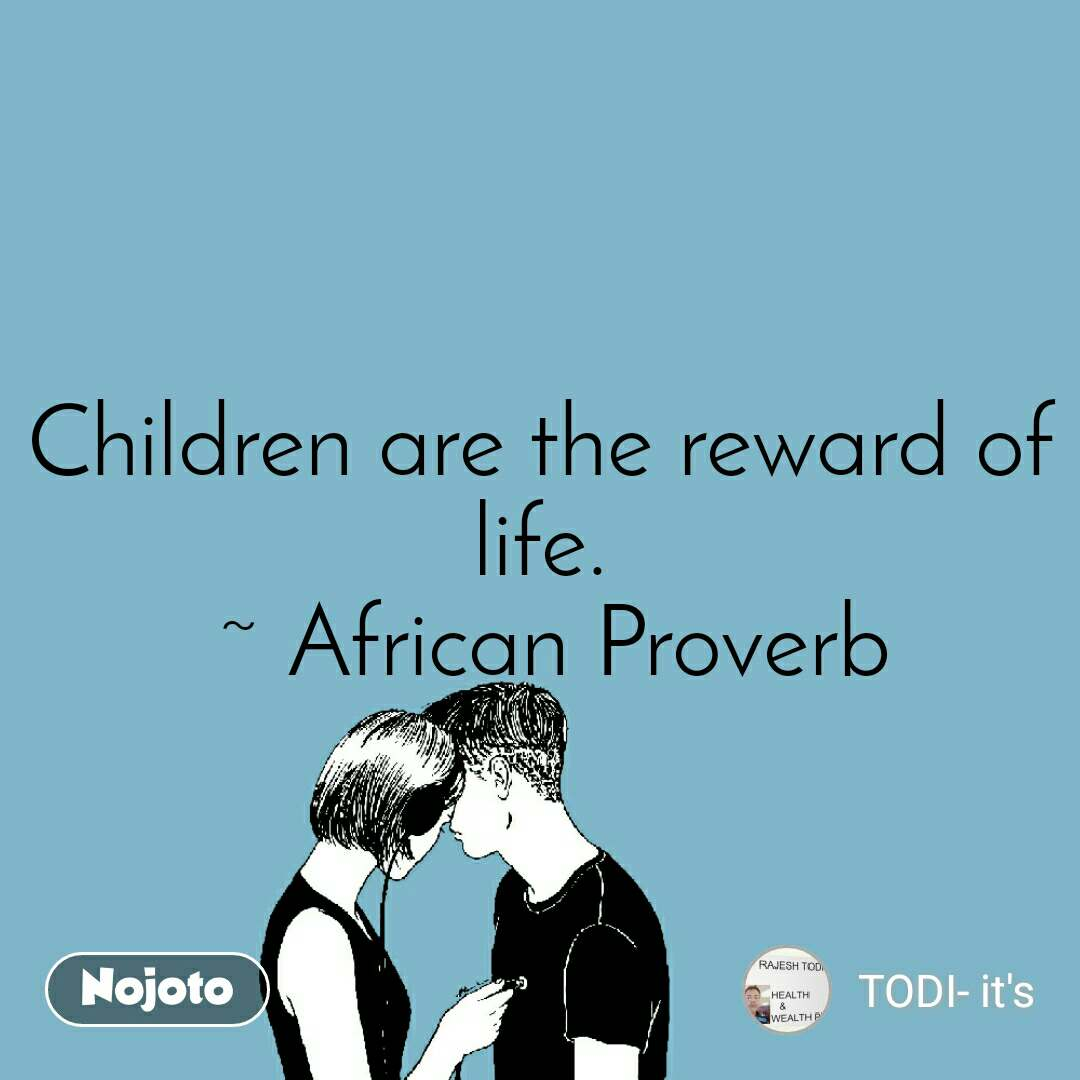 Children are the reward of life.  ~ African Proverb