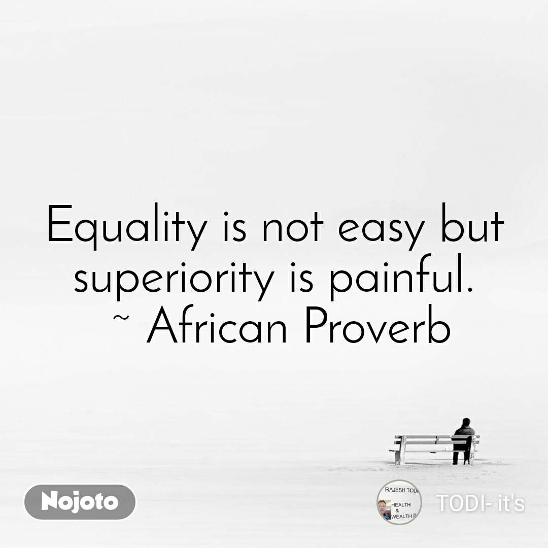 Equality is not easy but superiority is painful.  ~ African Proverb