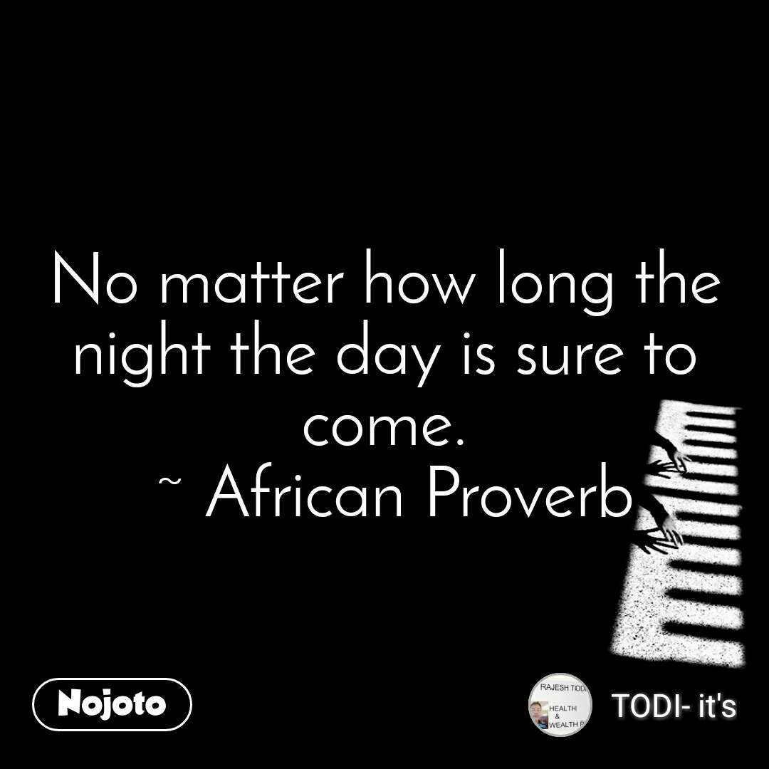 No matter how long the night the day is sure to come.  ~ African Proverb