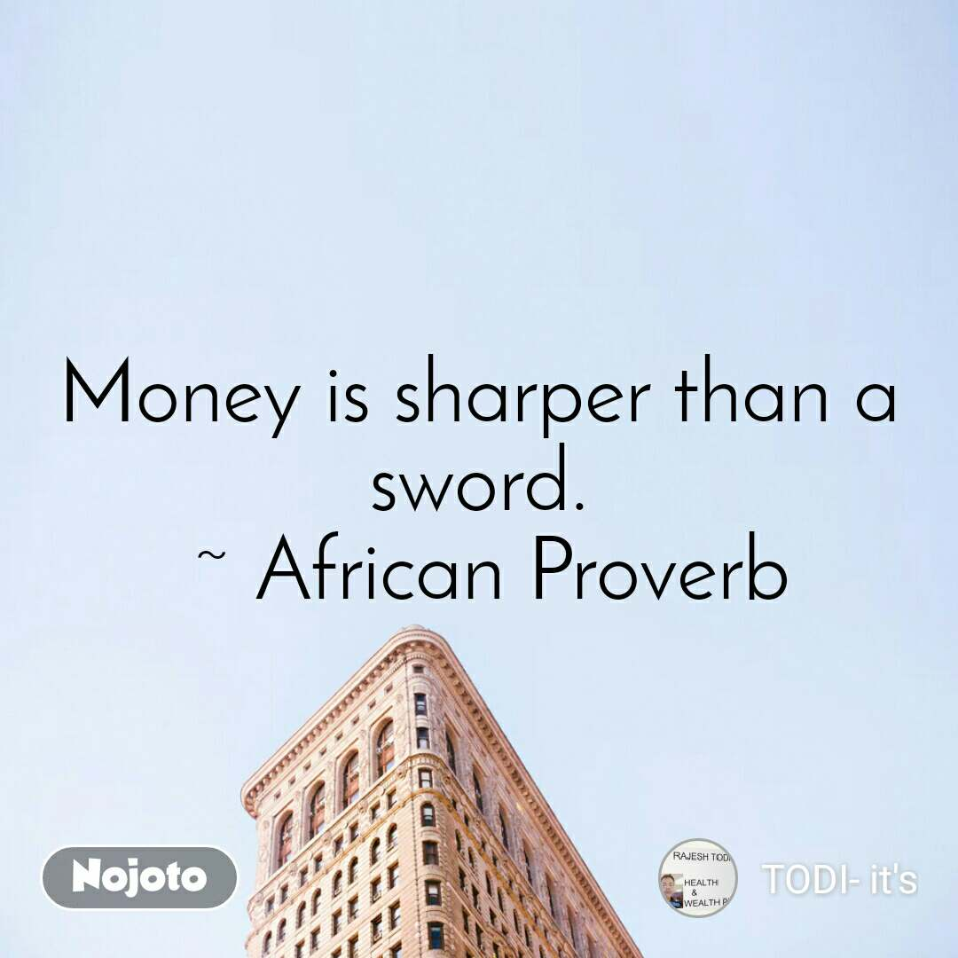 Money is sharper than a sword.  ~ African Proverb