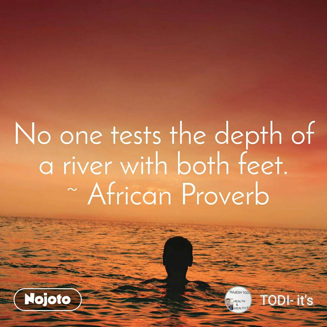 No one tests the depth of a river with both feet.  ~ African Proverb