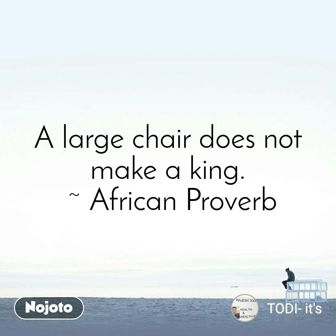 A large chair does not make a king.  ~ African Proverb