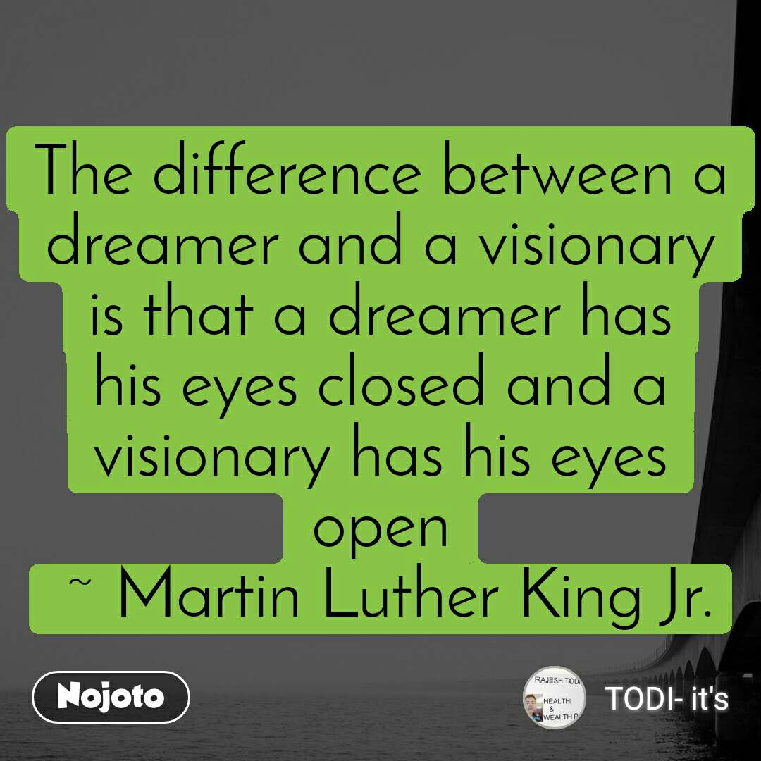The difference between a dreamer and a visionary is that a dreamer has his eyes closed and a visionary has his eyes open  ~ Martin Luther King Jr.