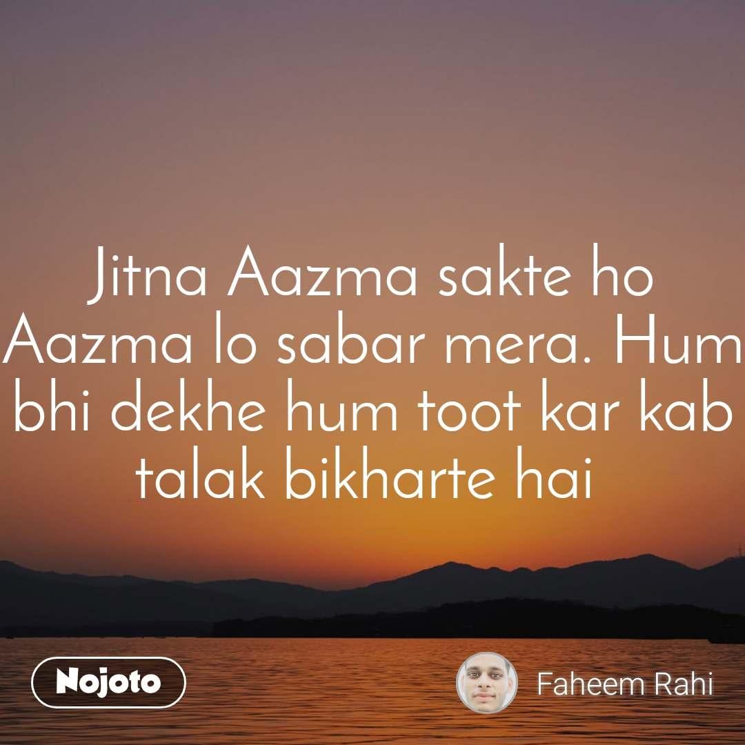 Jitna Aazma sakte ho Aazma lo sabar mera. Hum bhi dekhe hum toot kar kab talak bikharte hai